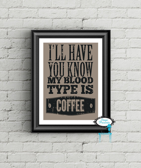 I'll Have You Know My Blood Type is Coffee Print - www.stagedpresents.etsy.com