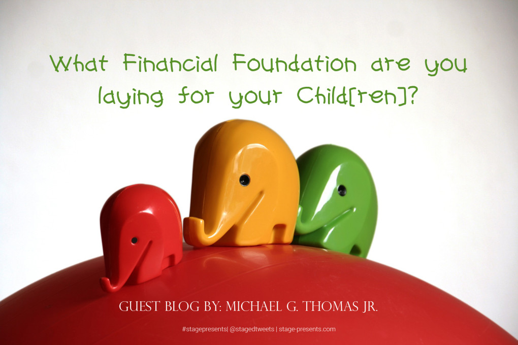 Guest Blogger - Michael G. Thomas Jr. - What Financial Foundation are You Laying for Your Child(ren)?
